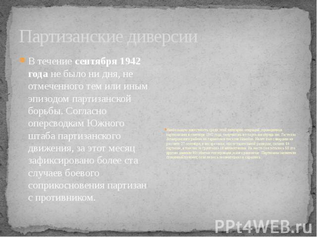 Партизанские диверсии В течениесентября 1942 годане было ни дня, не отмеченного тем или иным эпизодом партизанской борьбы. Согласно оперсводкам Южного штаба партизанского движения, за этот месяц зафиксировано более ста случаев боевого со…