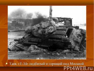 Танк «Т-34» подбитый и горящий под Москвой Танк «Т-34» подбитый и горящий под Мо