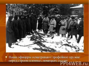 Наши офицеры осматривают трофейное оружие перед строем пленных немецких солдат Н