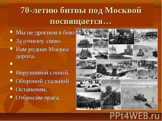 Мы не дрогнем в бою Мы не дрогнем в бою За отчизну свою. Вам родная Москва дорога.  Нерушимой стеной, Обороной стальной Остановим, Отбросим врага.