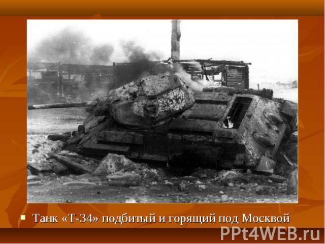 Танк «Т-34» подбитый и горящий под Москвой Танк «Т-34» подбитый и горящий под Москвой