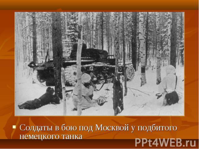 Солдаты в бою под Москвой у подбитого немецкого танка Солдаты в бою под Москвой у подбитого немецкого танка