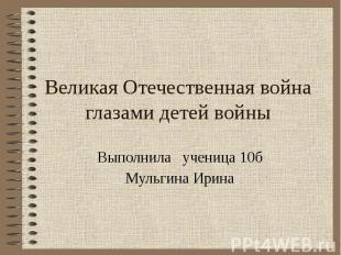 Великая Отечественная война глазами детей войны Выполнила ученица 10б Мульгина И