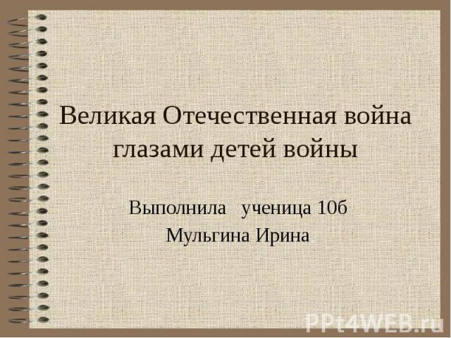 Великая Отечественная война глазами детей войны Выполнила ученица 10б Мульгина Ирина