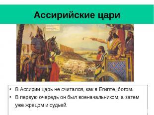 Ассирийские цари В Ассирии царь не считался, как в Египте, богом. В первую очере