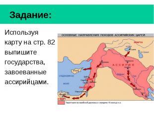 Задание: Используя карту на стр. 82 выпишите государства, завоеванные ассирийцам