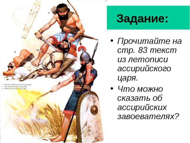 Задание: Прочитайте на стр. 83 текст из летописи ассирийского царя. Что можно сказать об ассирийских завоевателях?