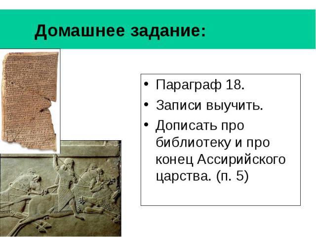 Домашнее задание: Параграф 18. Записи выучить. Дописать про библиотеку и про конец Ассирийского царства. (п. 5)