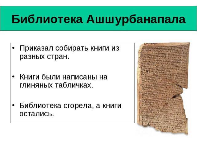 Библиотека Ашшурбанапала Приказал собирать книги из разных стран. Книги были написаны на глиняных табличках. Библиотека сгорела, а книги остались.