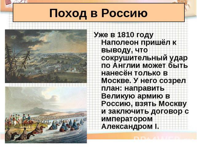 Уже в 1810 году Наполеон пришёл к выводу, что сокрушительный удар по Англии может быть нанесён только в Москве. У него созрел план: направить Великую армию в Россию, взять Москву и заключить договор с императором Александром I. Уже в 1810 году Напол…