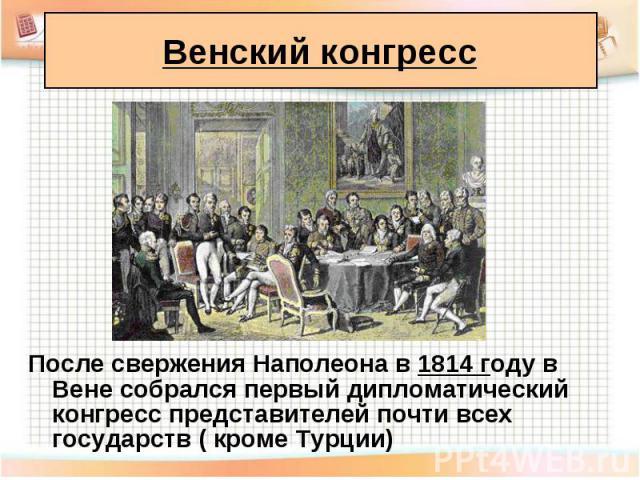 После свержения Наполеона в 1814 году в Вене собрался первый дипломатический конгресс представителей почти всех государств ( кроме Турции) После свержения Наполеона в 1814 году в Вене собрался первый дипломатический конгресс представителей почти все…