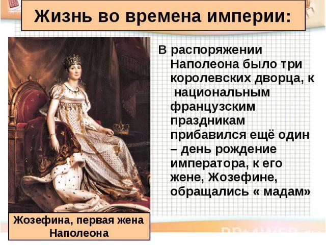 В распоряжении Наполеона было три королевских дворца, к национальным французским праздникам прибавился ещё один – день рождение императора, к его жене, Жозефине, обращались « мадам» В распоряжении Наполеона было три королевских дворца, к национальны…