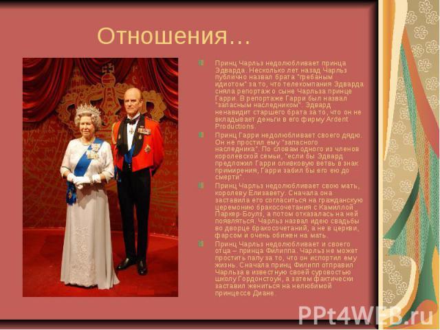 """Отношения… Принц Чарльз недолюбливает принца Эдварда. Несколько лет назад Чарльз публично назвал брата """"гребаным идиотом"""" за то, что телекомпания Эдварда сняла репортаж о сыне Чарльза принце Гарри. В репортаже Гарри был назвал """"запасн…"""