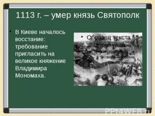 1113 г. – умер князь Святополк В Киеве началось восстание: требование пригласить