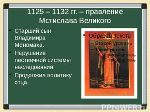 1125 – 1132 гг. – правление Мстислава Великого Старший сын Владимира Мономаха. Н