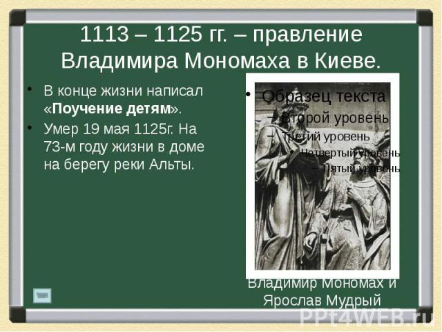 1113 – 1125 гг. – правление Владимира Мономаха в Киеве. В конце жизни написал «Поучение детям». Умер 19 мая 1125г. На 73-м году жизни в доме на берегу реки Альты.
