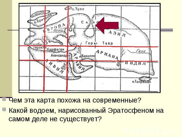 Чем эта карта похожа на современные? Какой водоем, нарисованный Эратосфеном на самом деле не существует?