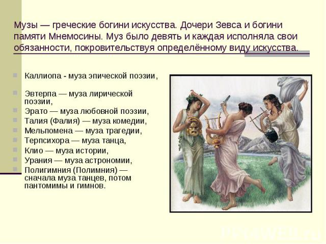 Музы — греческие богини искусства. Дочери Зевса и богини памяти Мнемосины. Муз было девять и каждая исполняла свои обязанности, покровительствуя определённому виду искусства. Каллиопа - муза эпической поэзии, Эвтерпа — муза лирической поэзии, Эрато …