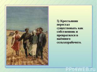 5) Крестьянин перестал существовать как собственник и превратился в наёмного сел