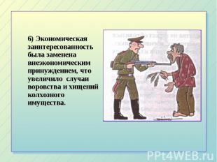 6) Экономическая заинтересованность была заменена внеэкономическим принуждением,