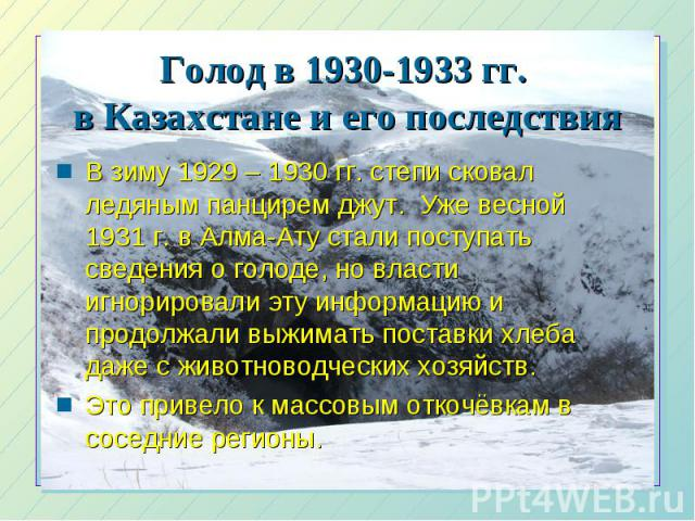 Голод в 1930-1933 гг. в Казахстане и его последствия В зиму 1929 – 1930 гг. степи сковал ледяным панцирем джут. Уже весной 1931 г. в Алма-Ату стали поступать сведения о голоде, но власти игнорировали эту информацию и продолжали выжимать поставки хле…