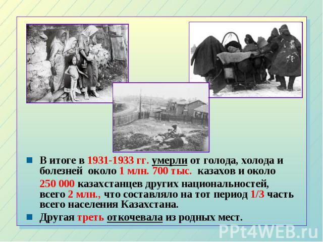 В итоге в 1931-1933 гг. умерли от голода, холода и болезней около 1 млн. 700 тыс. казахов и около В итоге в 1931-1933 гг. умерли от голода, холода и болезней около 1 млн. 700 тыс. казахов и около 250 000 казахстанцев других национальностей, всего 2 …
