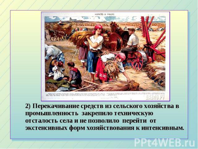 2) Перекачивание средств из сельского хозяйства в промышленность закрепило техническую отсталость села и не позволило перейти от экстенсивных форм хозяйствования к интенсивным. 2) Перекачивание средств из сельского хозяйства в промышленность закрепи…