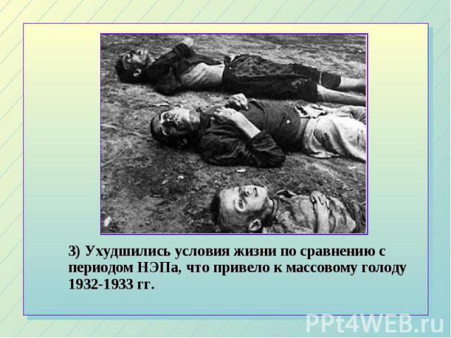 3) Ухудшились условия жизни по сравнению с периодом НЭПа, что привело к массовому голоду 1932-1933 гг. 3) Ухудшились условия жизни по сравнению с периодом НЭПа, что привело к массовому голоду 1932-1933 гг.