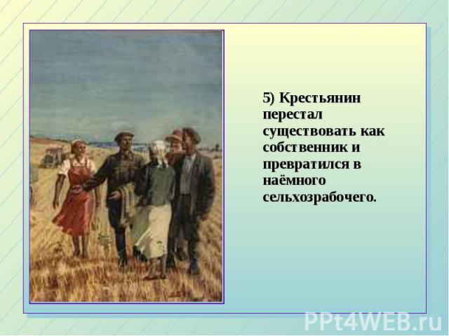 5) Крестьянин перестал существовать как собственник и превратился в наёмного сельхозрабочего. 5) Крестьянин перестал существовать как собственник и превратился в наёмного сельхозрабочего.
