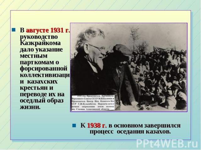 В августе 1931 г. руководство Казкрайкома дало указание местным парткомам о форсированной коллективизации казахских крестьян и переводе их на оседлый образ жизни. В августе 1931 г. руководство Казкрайкома дало указание местным парткомам о форсирован…