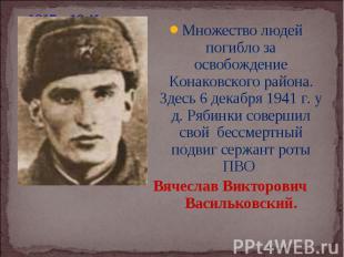 Множество людей погибло за освобождение Конаковского района. Здесь 6 декабря 194