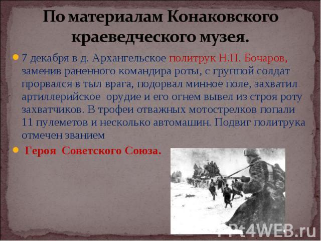 7 декабря в д. Архангельское политрук Н.П. Бочаров, заменив раненного командира роты, с группой солдат прорвался в тыл врага, подорвал минное поле, захватил артиллерийское орудие и его огнем вывел из строя роту захватчиков. В трофеи отважных мотостр…