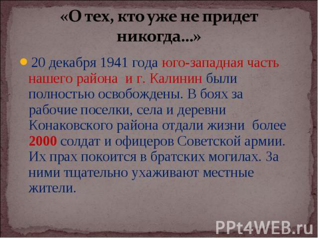 20 декабря 1941 года юго-западная часть нашего района и г. Калинин были полностью освобождены. В боях за рабочие поселки, села и деревни Конаковского района отдали жизни более 2000 солдат и офицеров Советской армии. Их прах покоится в братских могил…