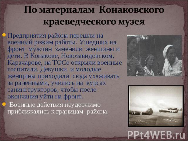 Предприятия района перешли на военный режим работы. Ушедших на фронт мужчин заменили женщины и дети. В Конакове, Новозавидовском, Карачарове, на ТОСе открыли военные госпитали. Девушки и молодые женщины приходили сюда ухаживать за раненными, учились…