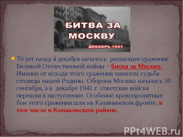 70 лет назад 4 декабря началось решающее сражение Великой Отечественной войны – битва за Москву. Именно от исхода этого сражения зависела судьба столицы нашей Родины. Оборона Москвы началась 30 сентября, а в декабре 1941 г. советские войска перешли …
