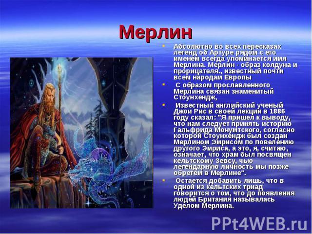 Абсолютно во всех пересказах легенд об Артуре рядом с его именем всегда упоминается имя Мерлина. Мерлин - образ колдуна и прорицателя., известный почти всем народам Европы Абсолютно во всех пересказах легенд об Артуре рядом с его именем всегда упоми…