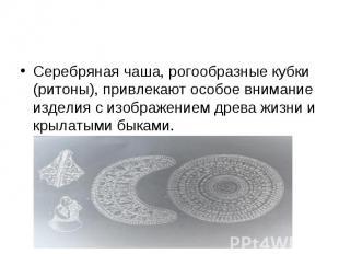 Серебряная чаша, рогообразные кубки (ритоны), привлекают особое внимание изделия