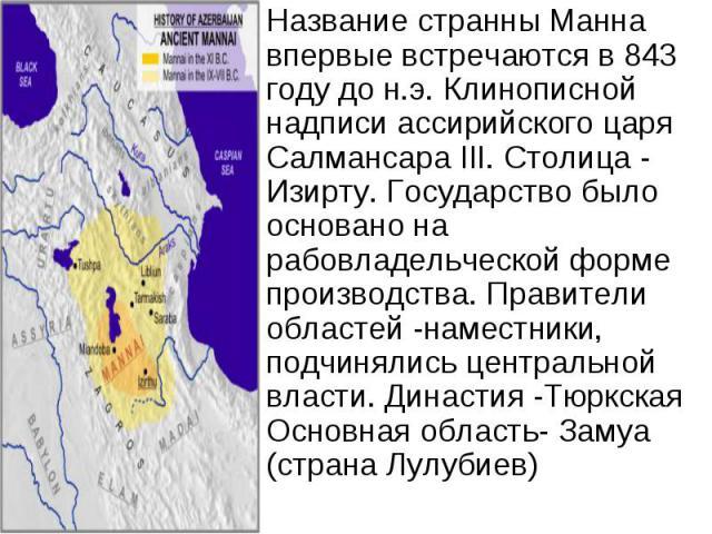 Название странны Манна впервые встречаются в 843 году до н.э. Клинописной надписи ассирийского царя Салмансара III. Столица - Изирту. Государство было основано на рабовладельческой форме производства. Правители областей -наместники, подчинялись цент…