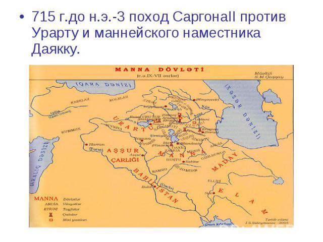 715 г.до н.э.-3 поход СаргонаII против Урарту и маннейского наместника Даякку. 715 г.до н.э.-3 поход СаргонаII против Урарту и маннейского наместника Даякку.