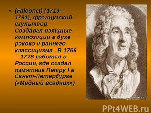 (Falconet) (1716—1791), французский скульптор. Создавал изящные композиции в дух