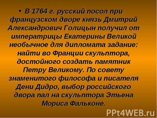 В 1764 г. русский посол при французском дворе князь Дмитрий Александрович Голицын получил от императрицы Екатерины Великой необычное для дипломата задание: найти во Франции скульптора, достойного создать памятник Петру Великому. По совету знаменитог…