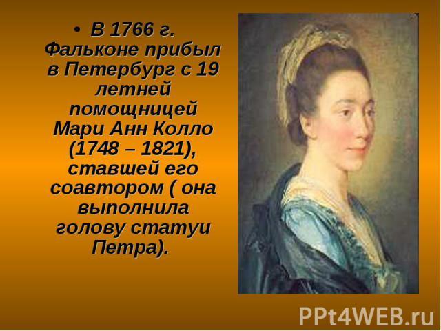 В 1766 г. Фальконе прибыл в Петербург с 19 летней помощницей Мари Анн Колло (1748 – 1821), ставшей его соавтором ( она выполнила голову статуи Петра). В 1766 г. Фальконе прибыл в Петербург с 19 летней помощницей Мари Анн Колло (1748 – 1821), ставшей…
