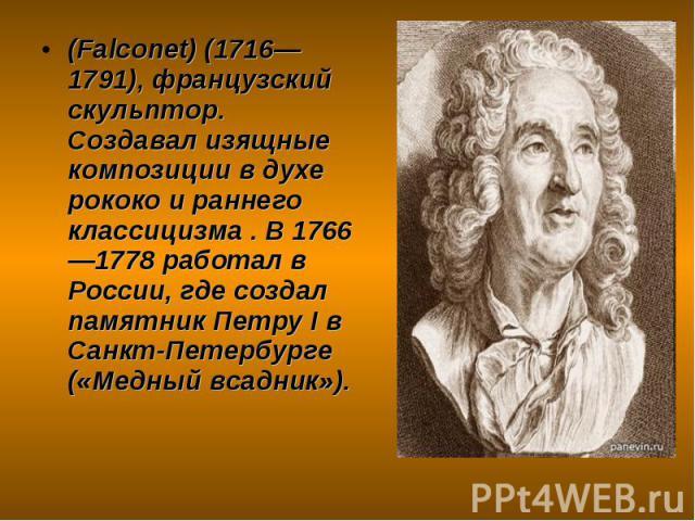 (Falconet) (1716—1791), французский скульптор. Создавал изящные композиции в духе рококо и раннего классицизма . В 1766—1778 работал в России, где создал памятник Петру I в Санкт-Петербурге («Медный всадник»). (Falconet) (1716—1791), французский ску…