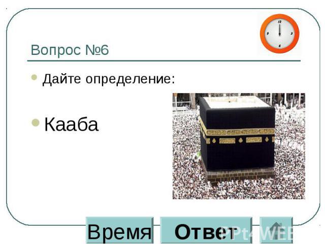 Вопрос №6 Дайте определение: Кааба