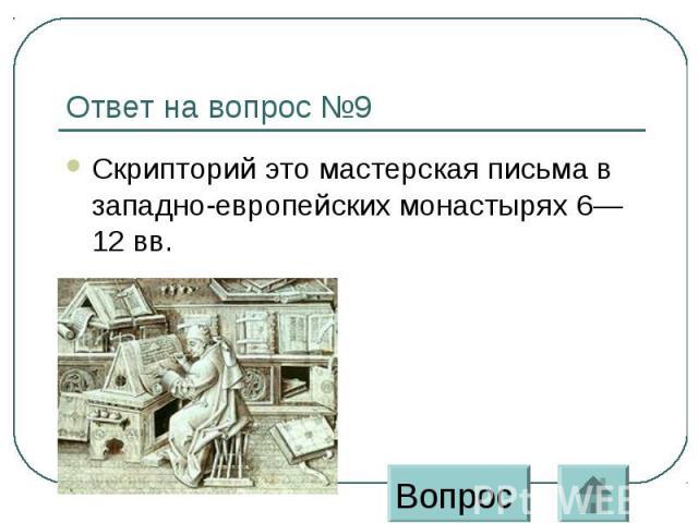 Ответ на вопрос №9 Скрипторий это мастерская письма в западно-европейских монастырях 6—12 вв.