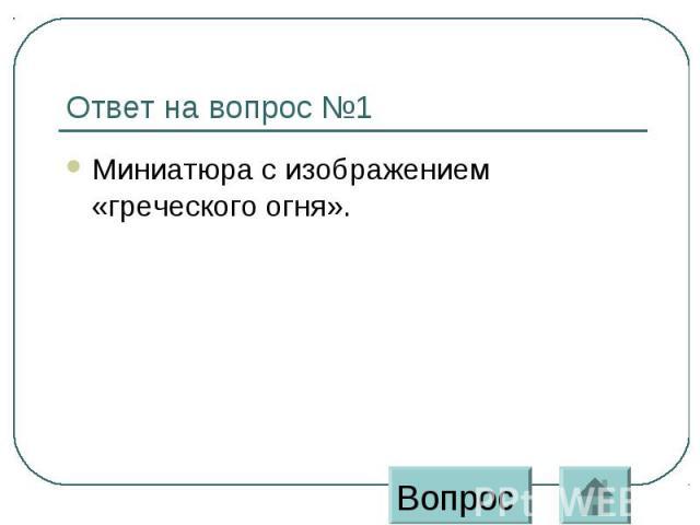 Ответ на вопрос №1 Миниатюра с изображением «греческого огня».