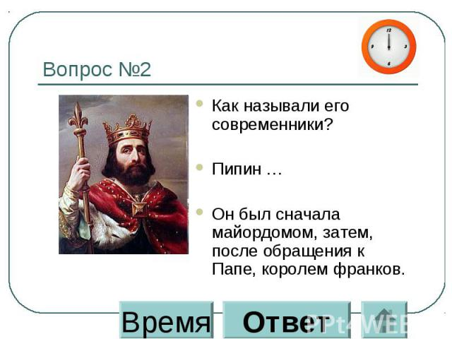 Вопрос №2 Как называли его современники? Пипин … Он был сначала майордомом, затем, после обращения к Папе, королем франков.