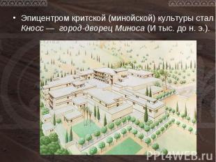 Эпицентром критской (минойской) культуры стал Кносс — город-дворец Миноса (И тыс