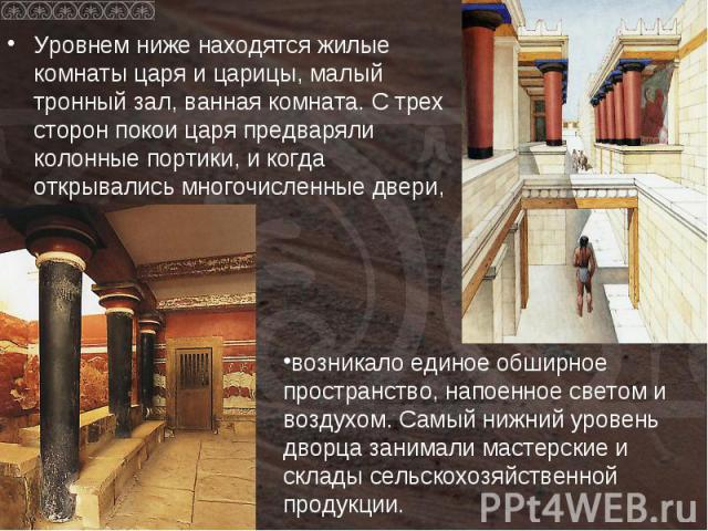 Уровнем ниже находятся жилые комнаты царя и царицы, малый тронный зал, ванная комната. С трех сторон покои царя предваряли колонные портики, и когда открывались многочисленные двери,