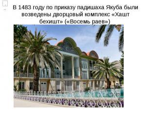 В 1483 году по приказу падишаха Якуба были возведены дворцовый комплекс «Хашт бе